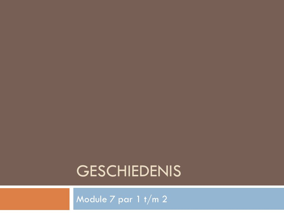 GESCHIEDENIS Module 7 par 1 t/m 2