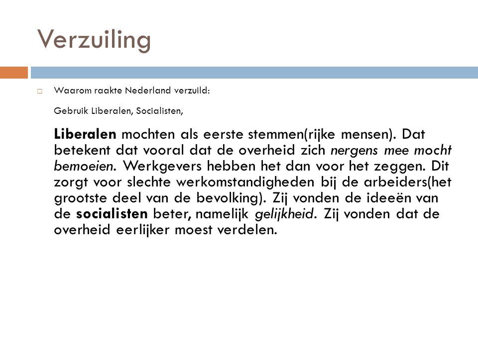 Verzuiling  Waarom raakte Nederland verzuild: Gebruik Liberalen, Socialisten, Liberalen mochten als eerste stemmen(rijke mensen). Dat betekent dat vo