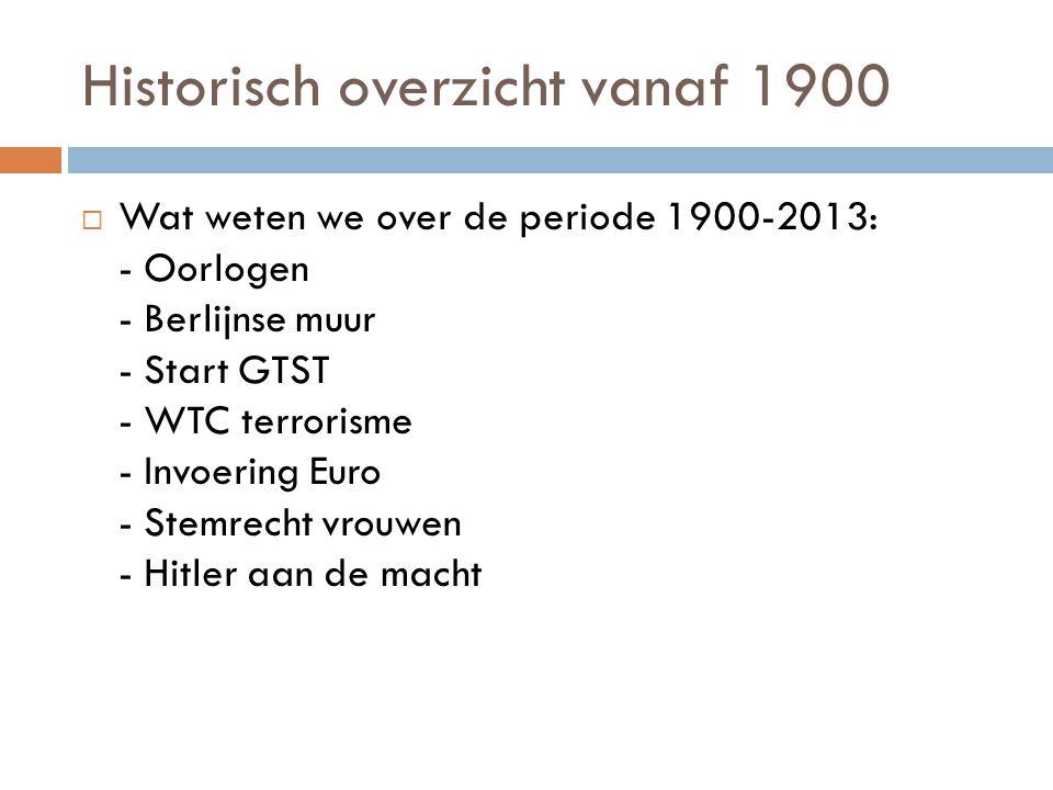 Historisch overzicht vanaf 1900  Wat weten we over de periode 1900-2013: - Oorlogen - Berlijnse muur - Start GTST - WTC terrorisme - Invoering Euro -