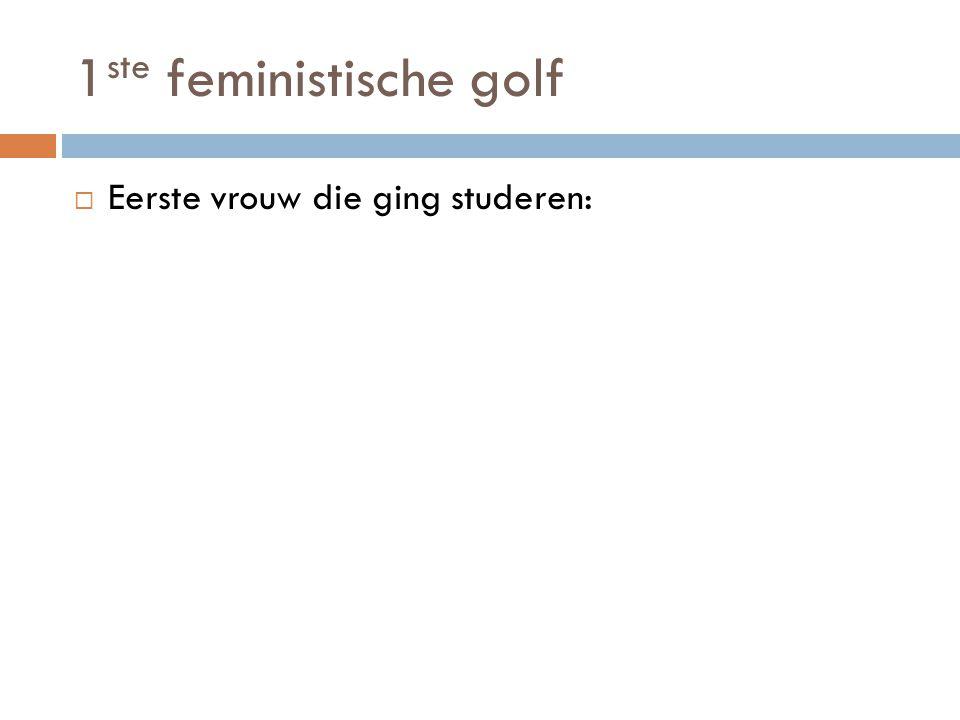 1 ste feministische golf  Eerste vrouw die ging studeren:
