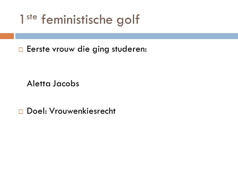 1 ste feministische golf  Eerste vrouw die ging studeren: Aletta Jacobs  Doel: Vrouwenkiesrecht