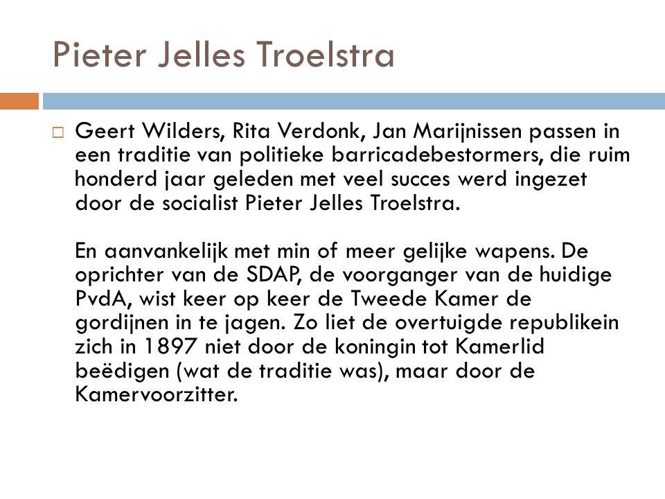 Pieter Jelles Troelstra  Geert Wilders, Rita Verdonk, Jan Marijnissen passen in een traditie van politieke barricadebestormers, die ruim honderd jaar
