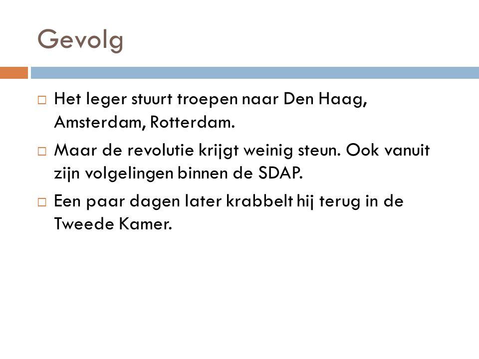 Gevolg  Het leger stuurt troepen naar Den Haag, Amsterdam, Rotterdam.  Maar de revolutie krijgt weinig steun. Ook vanuit zijn volgelingen binnen de