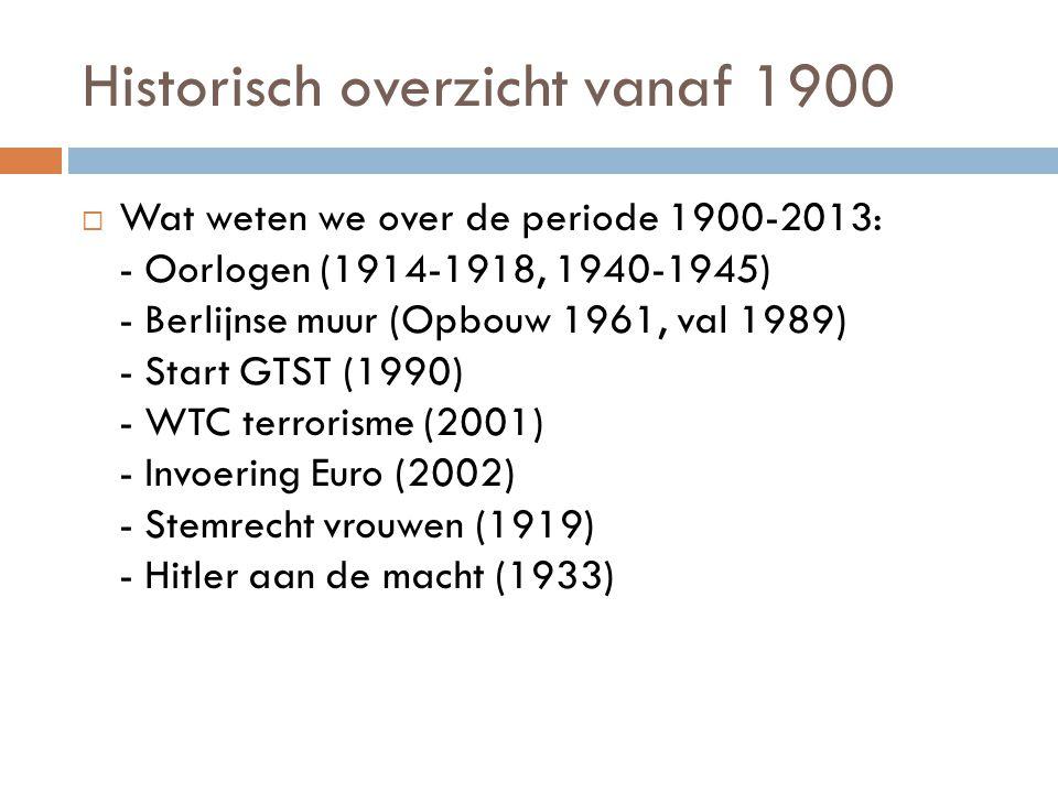 Historisch overzicht vanaf 1900  Wat weten we over de periode 1900-2013: - Oorlogen (1914-1918, 1940-1945) - Berlijnse muur (Opbouw 1961, val 1989) -