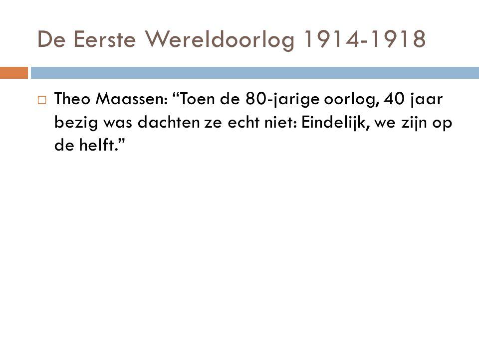 De Eerste Wereldoorlog 1914-1918  Theo Maassen: Toen de 80-jarige oorlog, 40 jaar bezig was dachten ze echt niet: Eindelijk, we zijn op de helft.  Oftewel, De Eerste wereldoorlog heette vroeger: