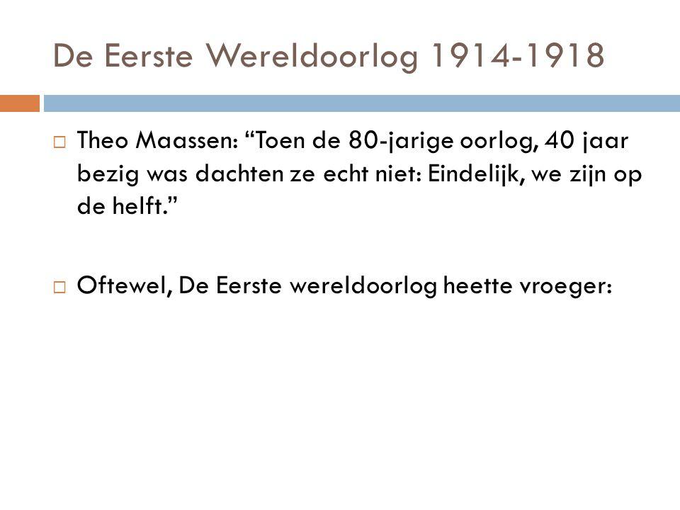 De Eerste Wereldoorlog 1914-1918  Theo Maassen: Toen de 80-jarige oorlog, 40 jaar bezig was dachten ze echt niet: Eindelijk, we zijn op de helft.  Oftewel: De Eerste wereldoorlog heette vroeger: De 'Grote oorlog'