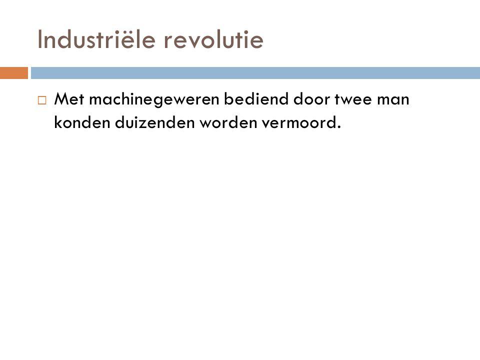 Industriële revolutie  Met machinegeweren bediend door twee man konden duizenden worden vermoord.