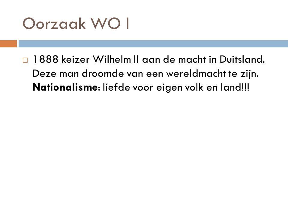 Oorzaak WO l  1888 keizer Wilhelm ll aan de macht in Duitsland. Deze man droomde van een wereldmacht te zijn. Nationalisme: liefde voor eigen volk en