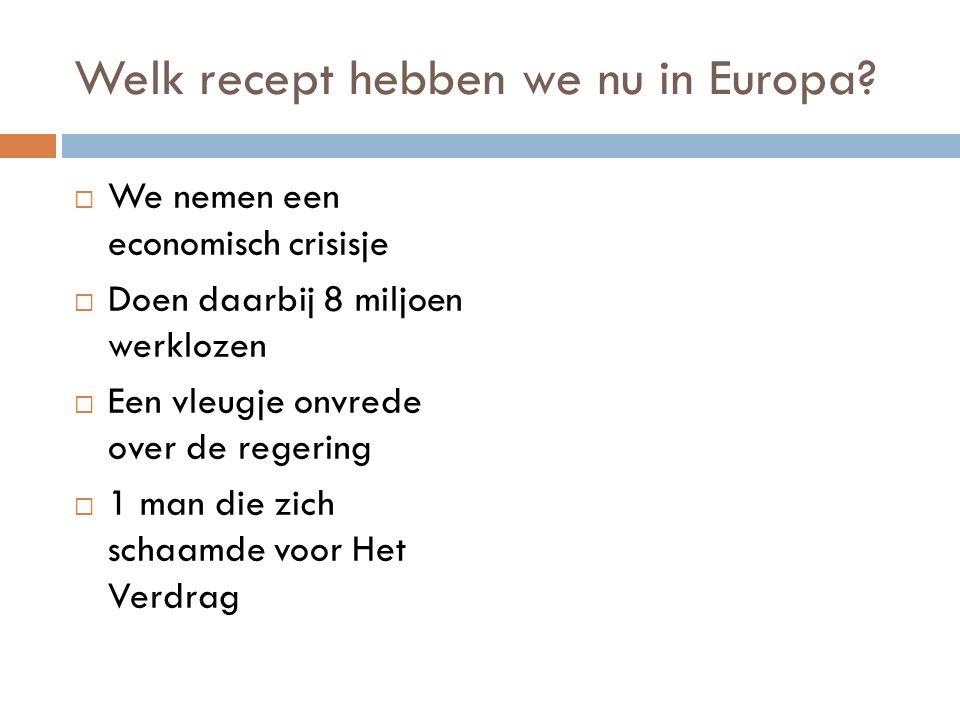 Welk recept hebben we nu in Europa?  We nemen een economisch crisisje  Doen daarbij 8 miljoen werklozen  Een vleugje onvrede over de regering  1 m