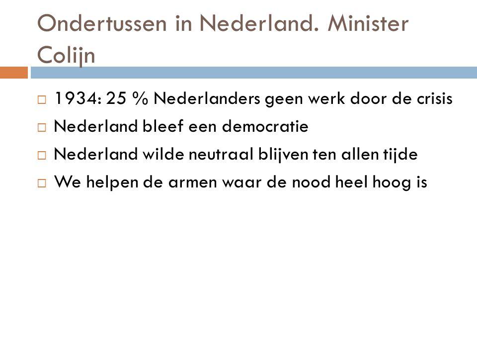 Ondertussen in Nederland. Minister Colijn  1934: 25 % Nederlanders geen werk door de crisis  Nederland bleef een democratie  Nederland wilde neutra
