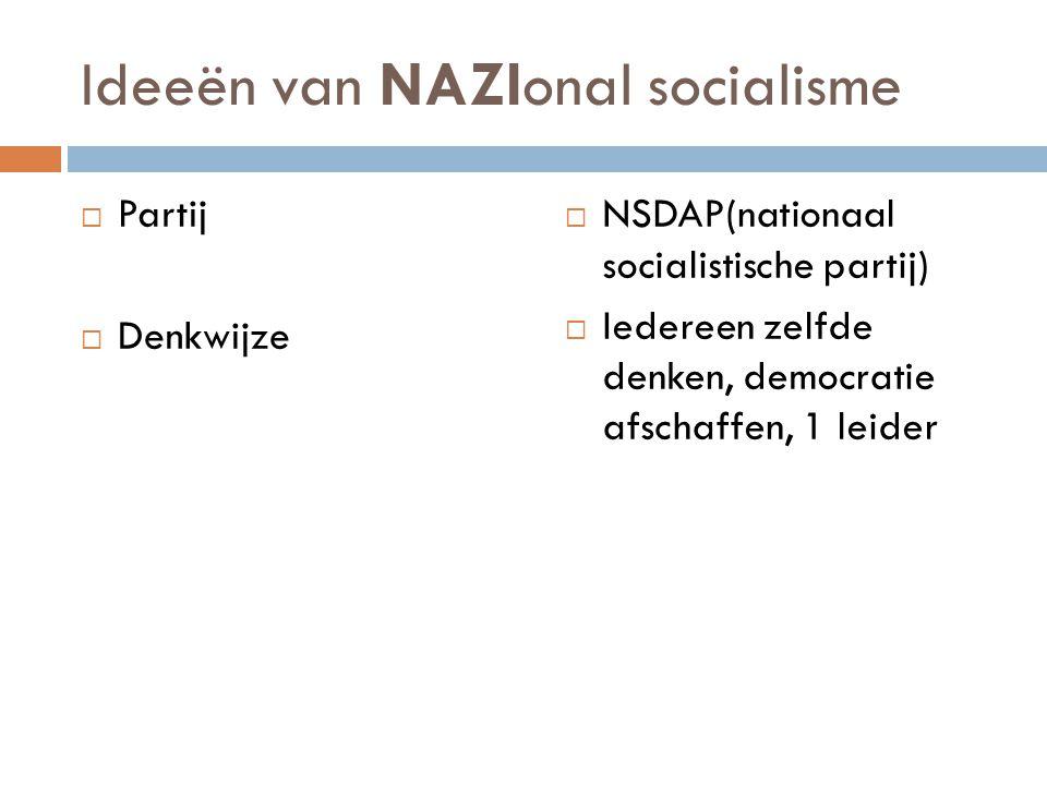 Ideeën van NAZIonal socialisme  Partij  Denkwijze  NSDAP(nationaal socialistische partij)  Iedereen zelfde denken, democratie afschaffen, 1 leider