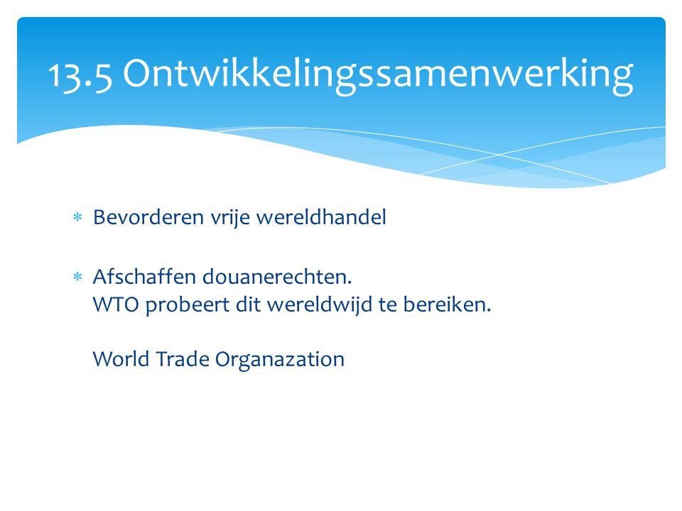  Bevorderen vrije wereldhandel  Afschaffen douanerechten. WTO probeert dit wereldwijd te bereiken. World Trade Organazation 13.5 Ontwikkelingssamenw