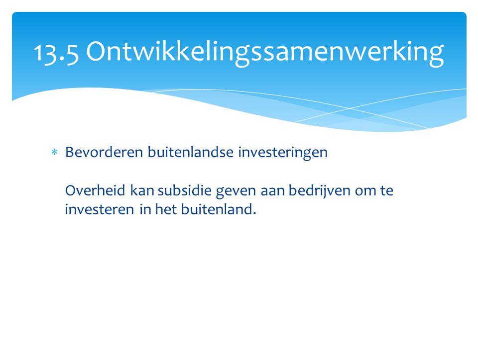  Bevorderen buitenlandse investeringen Overheid kan subsidie geven aan bedrijven om te investeren in het buitenland. 13.5 Ontwikkelingssamenwerking