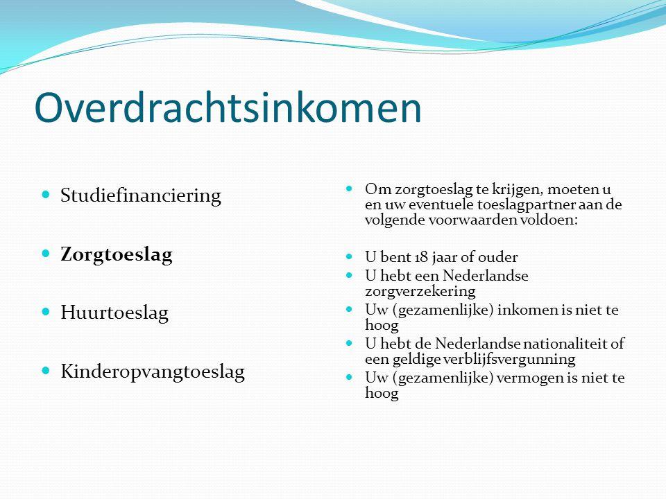 Overdrachtsinkomen Studiefinanciering Zorgtoeslag Huurtoeslag Kinderopvangtoeslag Om zorgtoeslag te krijgen, moeten u en uw eventuele toeslagpartner aan de volgende voorwaarden voldoen: U bent 18 jaar of ouder U hebt een Nederlandse zorgverzekering Uw (gezamenlijke) inkomen is niet te hoog U hebt de Nederlandse nationaliteit of een geldige verblijfsvergunning Uw (gezamenlijke) vermogen is niet te hoog