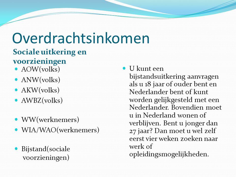 Overdrachtsinkomen Sociale uitkering en voorzieningen AOW(volks) ANW(volks) AKW(volks) AWBZ(volks) WW(werknemers) WIA/WAO(werknemers) Bijstand(sociale voorzieningen) U kunt een bijstandsuitkering aanvragen als u 18 jaar of ouder bent en Nederlander bent of kunt worden gelijkgesteld met een Nederlander.
