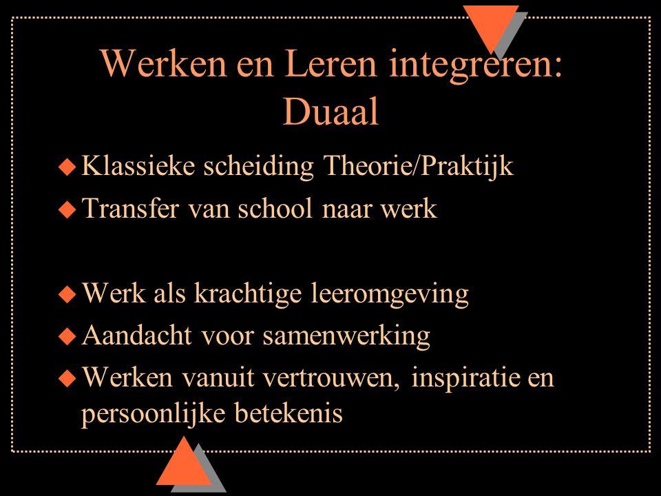 Werken en Leren integreren: Duaal u Klassieke scheiding Theorie/Praktijk u Transfer van school naar werk u Werk als krachtige leeromgeving u Aandacht