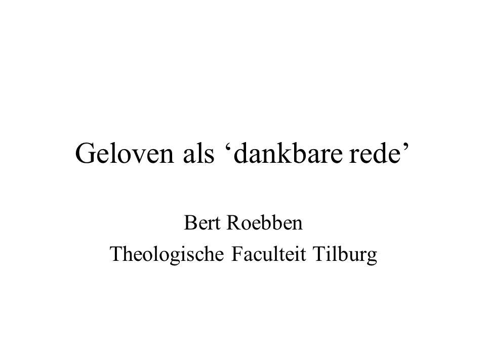 Geloven als 'dankbare rede' Bert Roebben Theologische Faculteit Tilburg