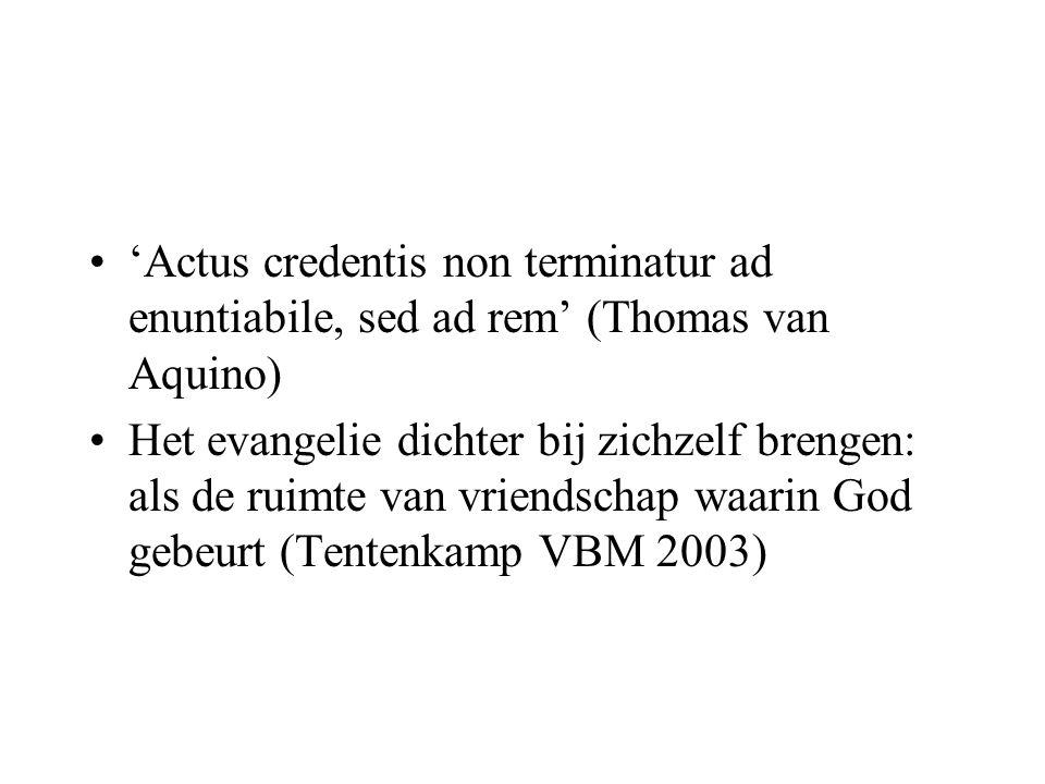 'Actus credentis non terminatur ad enuntiabile, sed ad rem' (Thomas van Aquino) Het evangelie dichter bij zichzelf brengen: als de ruimte van vriendschap waarin God gebeurt (Tentenkamp VBM 2003)