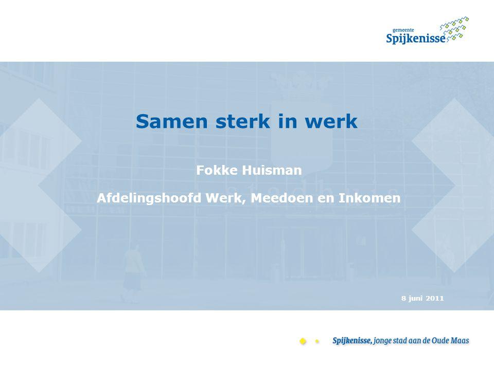 Samen sterk in werk Fokke Huisman Afdelingshoofd Werk, Meedoen en Inkomen 8 juni 2011