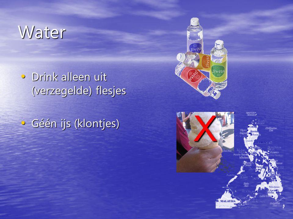 Water Drink alleen uit (verzegelde) flesjes Drink alleen uit (verzegelde) flesjes Géén ijs (klontjes) Géén ijs (klontjes) X