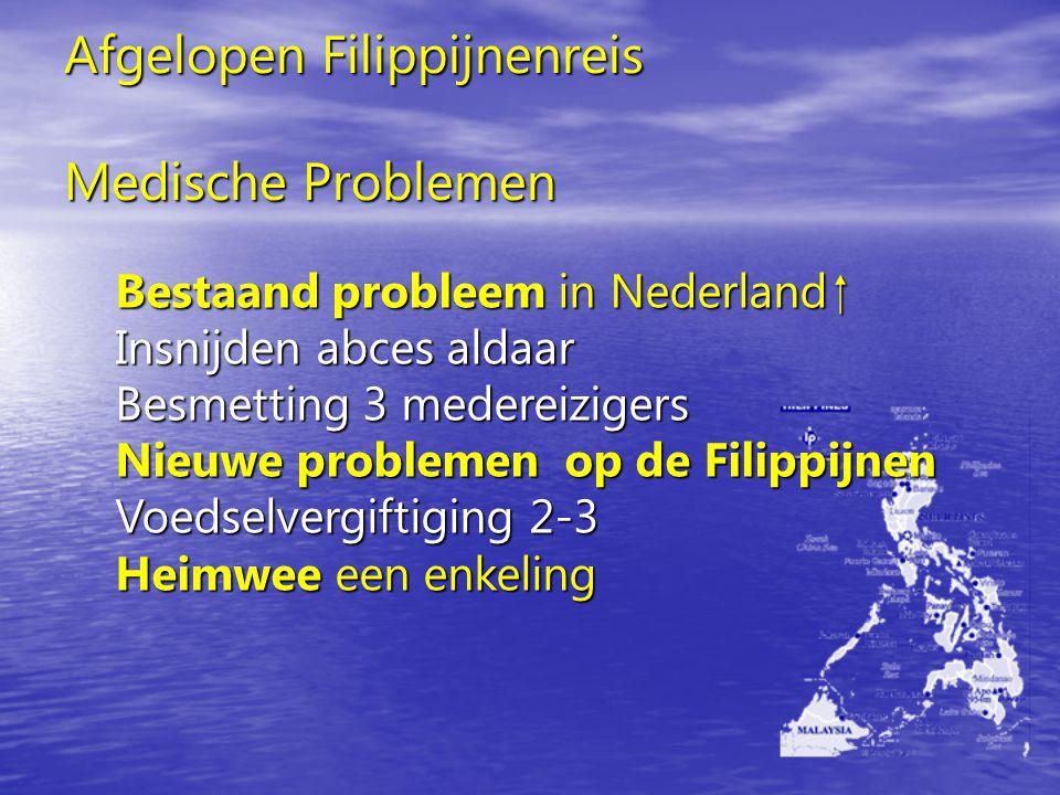 Afgelopen Filippijnenreis Medische Problemen Bestaand probleem in Nederland  Insnijden abces aldaar Besmetting 3 medereizigers Nieuwe problemen op de