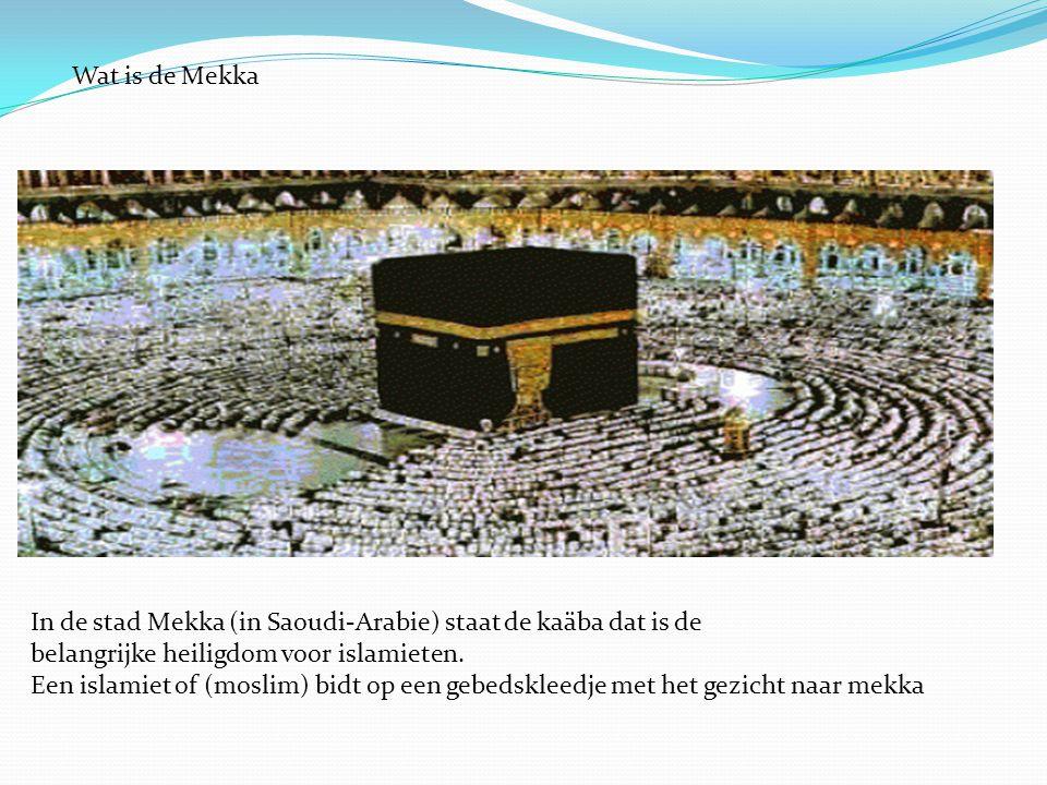 Wat is de Mekka In de stad Mekka (in Saoudi-Arabie) staat de kaäba dat is de belangrijke heiligdom voor islamieten. Een islamiet of (moslim) bidt op e