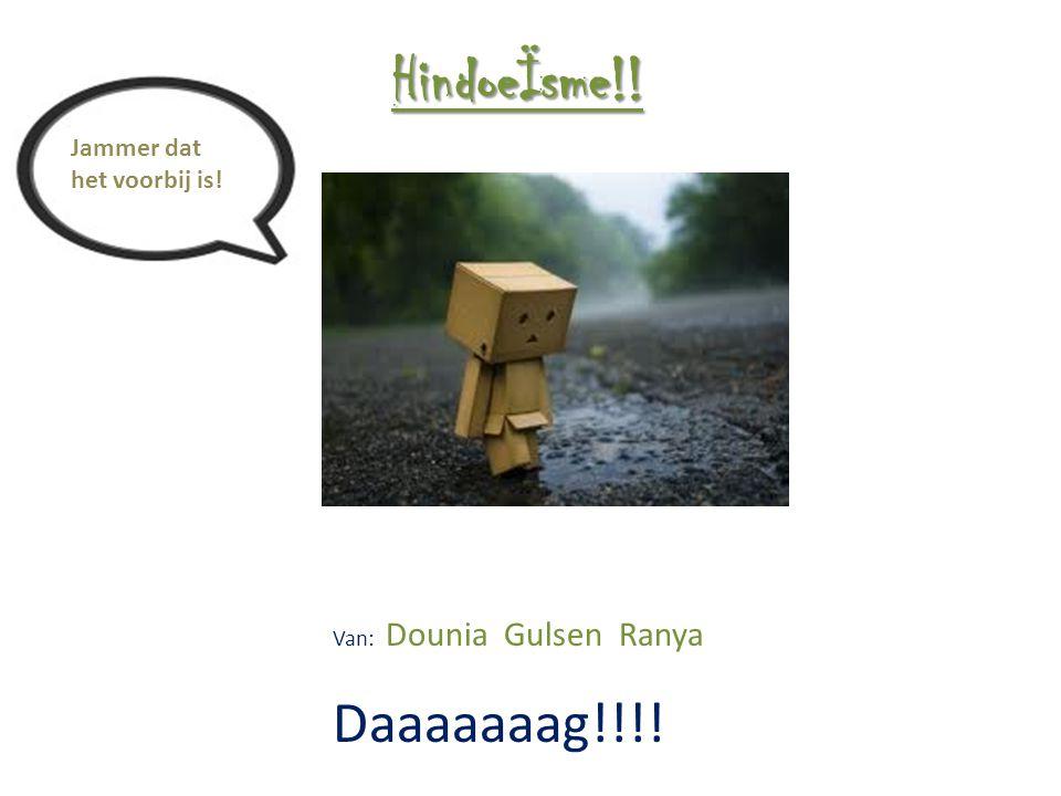 Jammer dat het voorbij is! HindoeÏsme!! Van: Dounia Gulsen Ranya Daaaaaaag!!!!