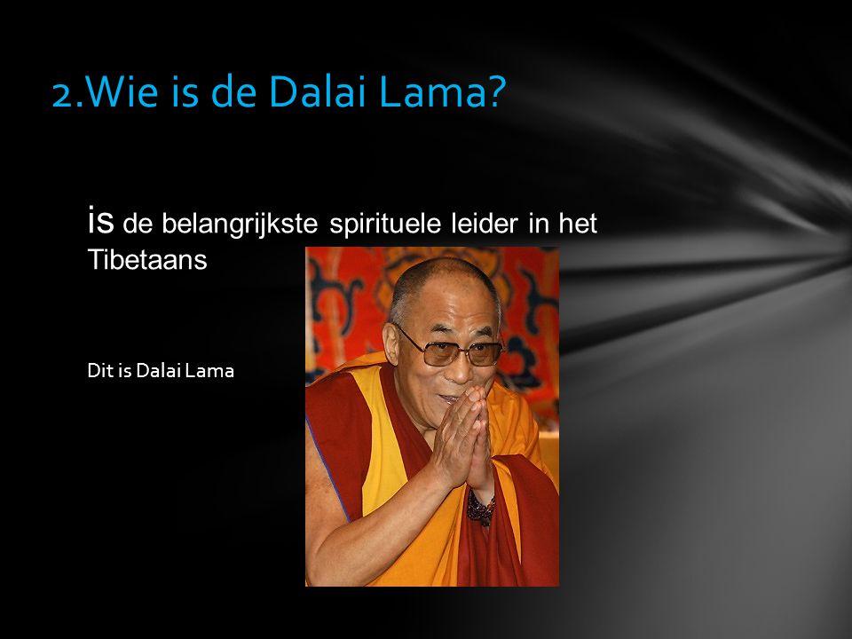 2.Wie is de Dalai Lama? is de belangrijkste spirituele leider in het Tibetaans Dit is Dalai Lama