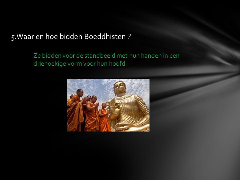 5.Waar en hoe bidden Boeddhisten ? Ze bidden voor de standbeeld met hun handen in een driehoekige vorm voor hun hoofd