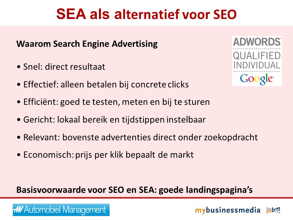 SEA als a lternatief voor SEO Waarom Search Engine Advertising Snel: direct resultaat Effectief: alleen betalen bij concrete clicks Efficiënt: goed te