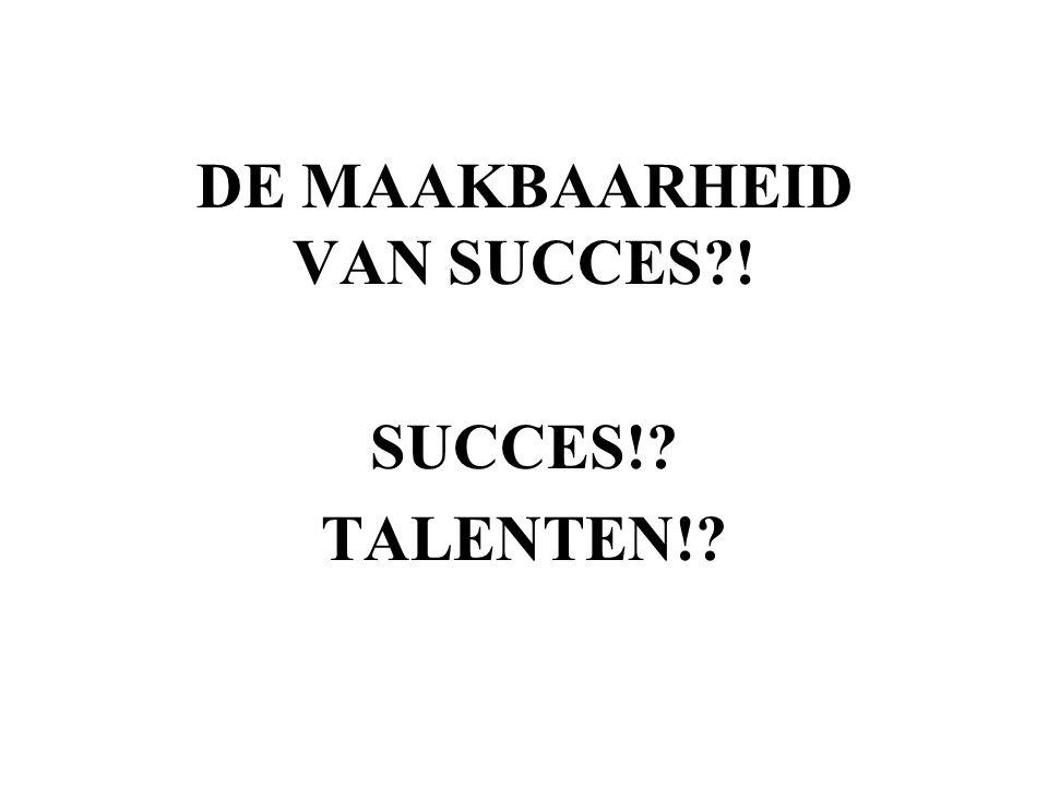 DE MAAKBAARHEID VAN SUCCES?! SUCCES!? TALENTEN!?