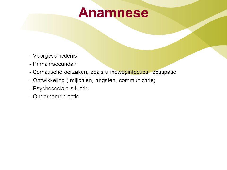 Anamnese - Voorgeschiedenis - Primair/secundair - Somatische oorzaken, zoals urineweginfecties, obstipatie - Ontwikkeling ( mijlpalen, angsten, commun