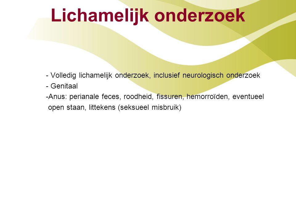 Lichamelijk onderzoek - Volledig lichamelijk onderzoek, inclusief neurologisch onderzoek - Genitaal -Anus: perianale feces, roodheid, fissuren, hemorr