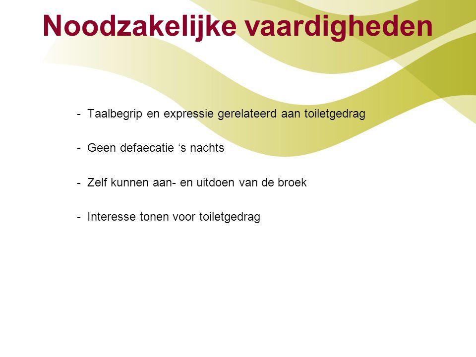 Noodzakelijke vaardigheden - Taalbegrip en expressie gerelateerd aan toiletgedrag - Geen defaecatie 's nachts - Zelf kunnen aan- en uitdoen van de bro