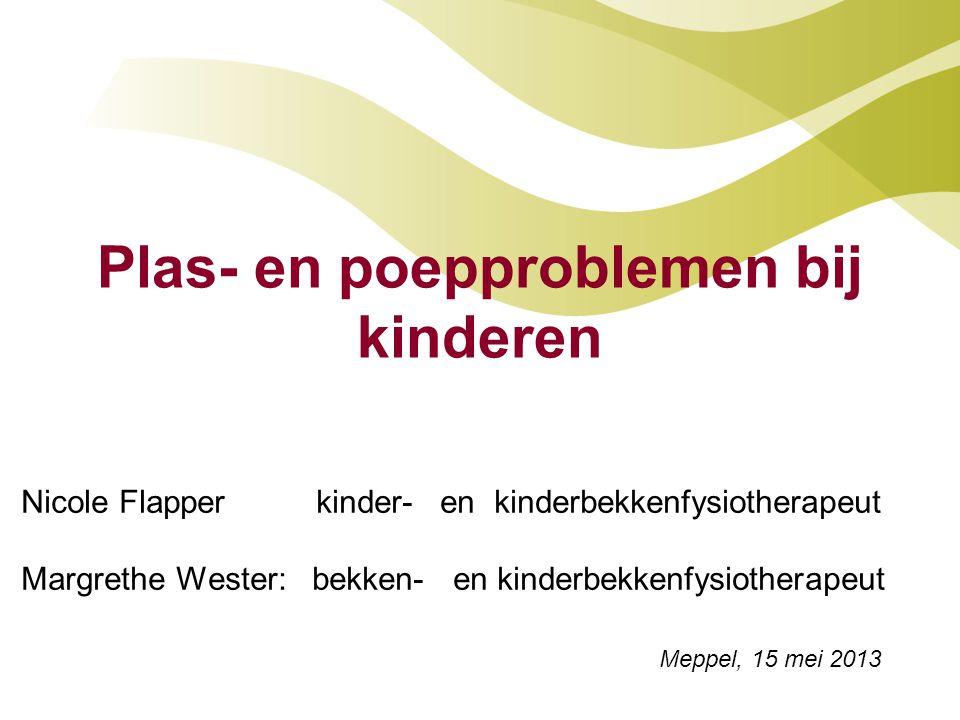 Plas- en poepproblemen bij kinderen Nicole Flapper kinder- en kinderbekkenfysiotherapeut Margrethe Wester: bekken- en kinderbekkenfysiotherapeut Meppel, 15 mei 2013
