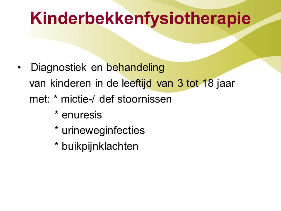 Kinderbekkenfysiotherapie Diagnostiek en behandeling van kinderen in de leeftijd van 3 tot 18 jaar met: * mictie-/ def stoornissen * enuresis * urinew