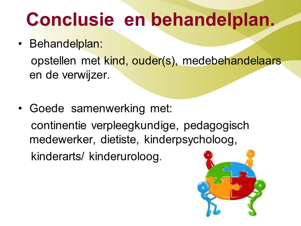 Conclusie en behandelplan. Behandelplan: opstellen met kind, ouder(s), medebehandelaars en de verwijzer. Goede samenwerking met: continentie verpleegk