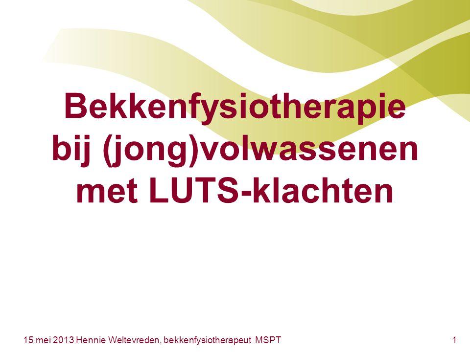 115 mei 2013 Hennie Weltevreden, bekkenfysiotherapeut MSPT Bekkenfysiotherapie bij (jong)volwassenen met LUTS-klachten