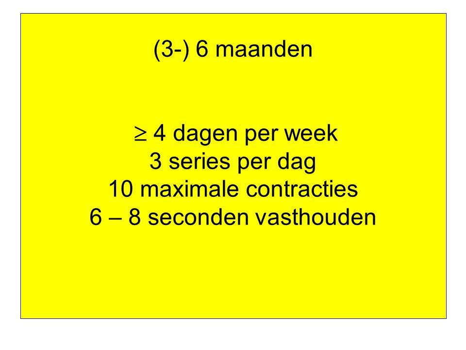 (3-) 6 maanden  4 dagen per week 3 series per dag 10 maximale contracties 6 – 8 seconden vasthouden