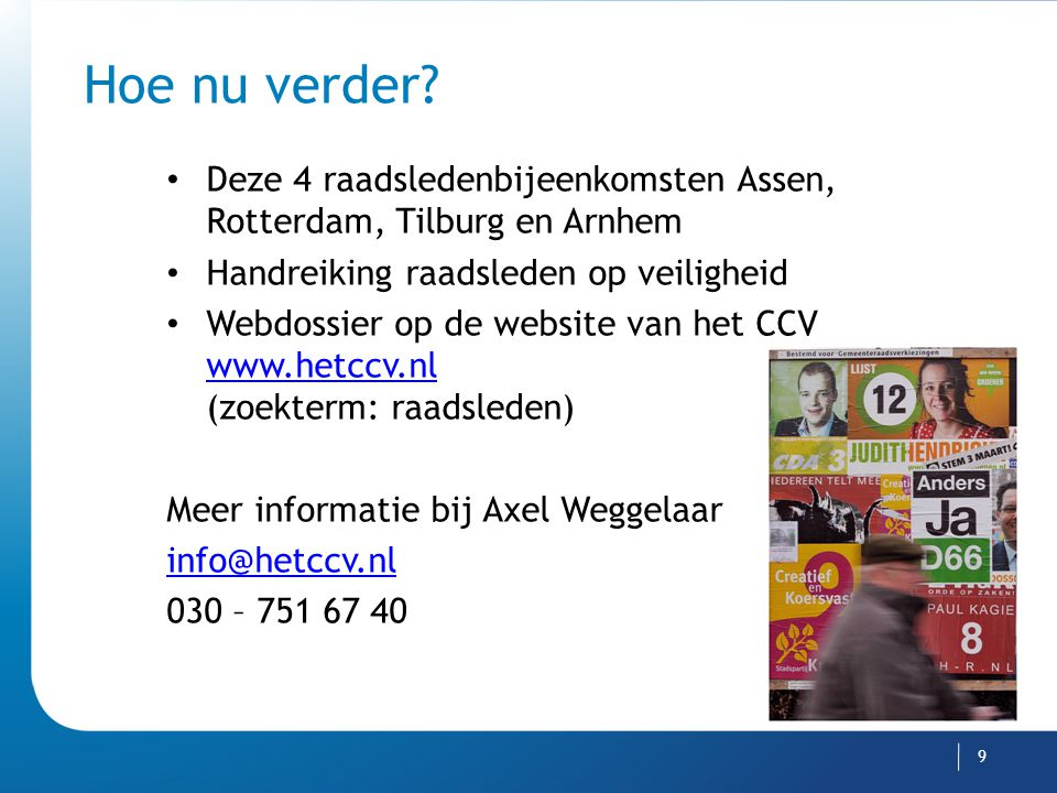 Hoe nu verder? Deze 4 raadsledenbijeenkomsten Assen, Rotterdam, Tilburg en Arnhem Handreiking raadsleden op veiligheid Webdossier op de website van he