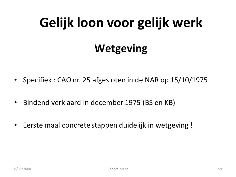 Sandra Maes59 Gelijk loon voor gelijk werk Specifiek : CAO nr. 25 afgesloten in de NAR op 15/10/1975 Bindend verklaard in december 1975 (BS en KB) Eer