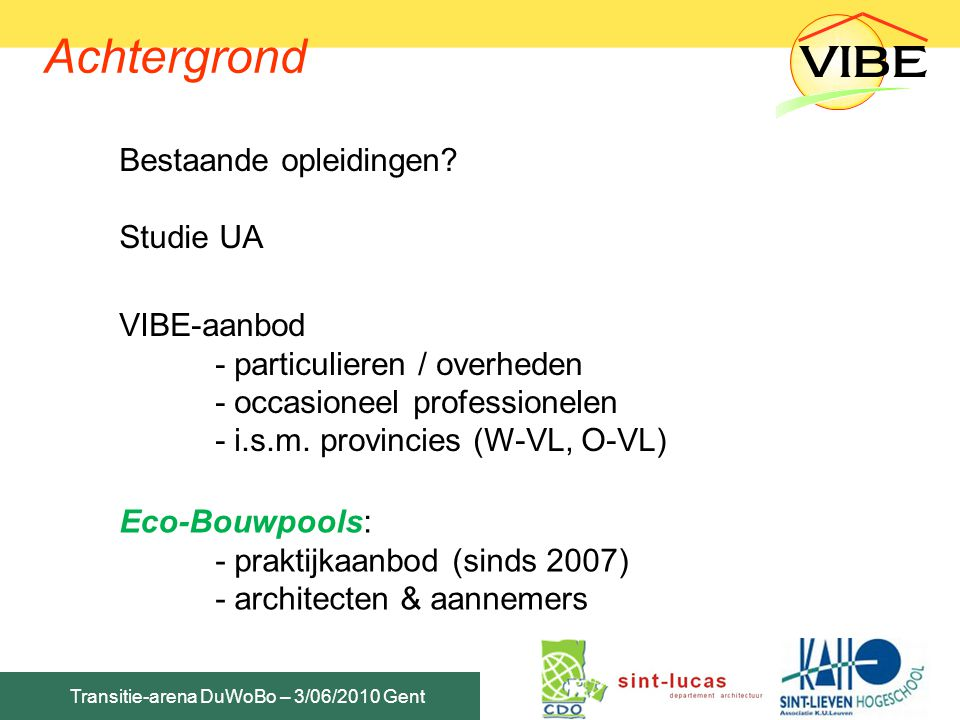 Transitie-arena DuWoBo – 3/06/2010 Gent Post-graduaat: praktisch Inschrijvingen & praktische info: DVO KaHo Sint-Lieven 09/265.86.18 dvo@kahsl.be www.dvo.kahosl.be Inhoudelijke info programma & lesgevers: VIBE vzw 03/218.10.60 Katrien Biesbroeck / Peter Thoelen www.vibe.bewww.vibe.be / www.eco-bouwpools.bewww.eco-bouwpools.be