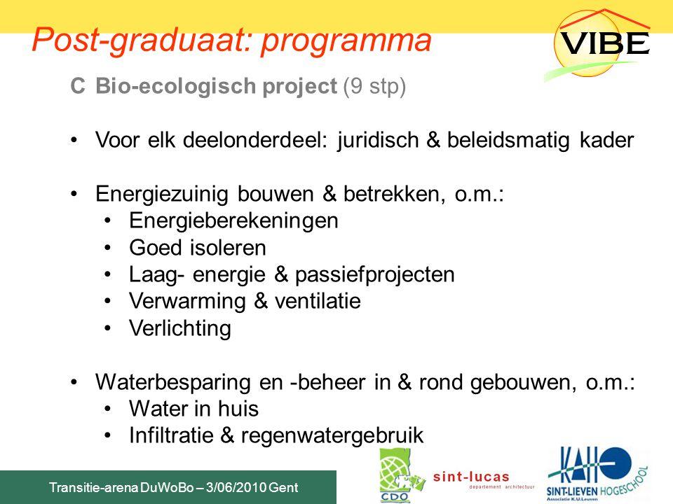 Transitie-arena DuWoBo – 3/06/2010 Gent CBio-ecologisch project (9 stp) Bio-ecologische materiaalkeuze & constructies, o.m.: Beoordelingsmethodieken materialen Labels, rekensystemen, LCA's, EPD's… Bio-ecologische constructies & details in praktijk Welzijn & gezond binnenklimaat, o.m.: Ongewenst vocht in huis Biologische binnenhuisvervuiling Chemische binnenhuisvervuiling EM velden Universal design & toegankelijkheid Post-graduaat: programma