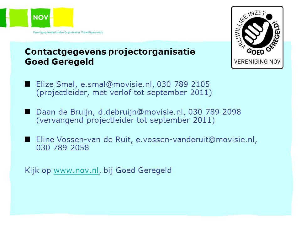 Contactgegevens projectorganisatie Goed Geregeld Elize Smal, e.smal@movisie.nl, 030 789 2105 (projectleider, met verlof tot september 2011) Daan de Bruijn, d.debruijn@movisie.nl, 030 789 2098 (vervangend projectleider tot september 2011) Eline Vossen-van de Ruit, e.vossen-vanderuit@movisie.nl, 030 789 2058 Kijk op www.nov.nl, bij Goed Geregeldwww.nov.nl