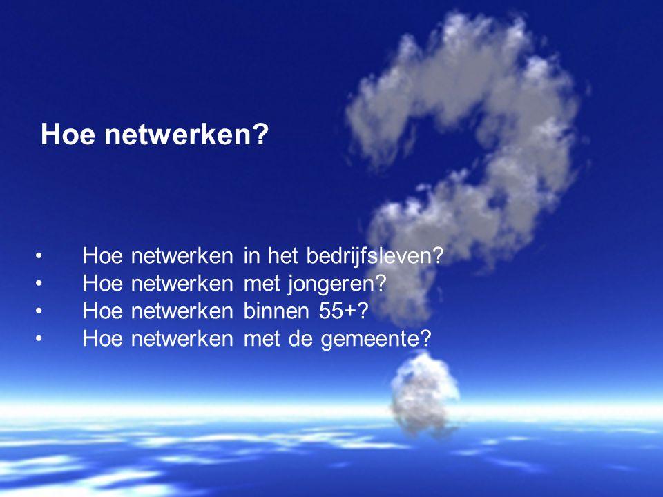 Hoe netwerken in het bedrijfsleven? Hoe netwerken met jongeren? Hoe netwerken binnen 55+? Hoe netwerken met de gemeente? Hoe netwerken?