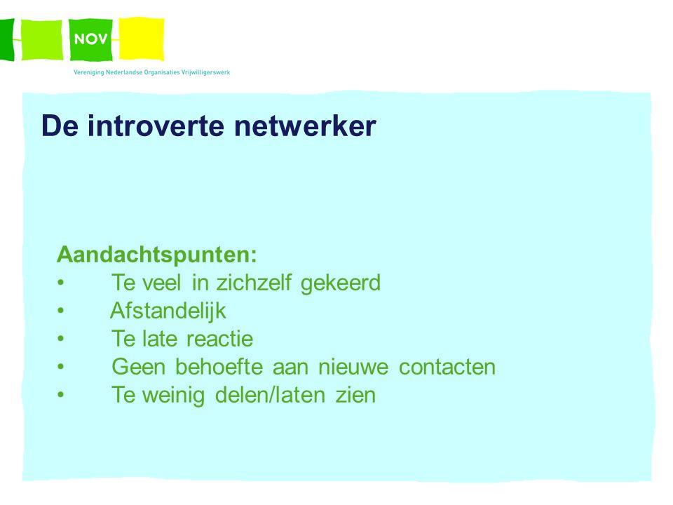 De introverte netwerker Aandachtspunten: Te veel in zichzelf gekeerd Afstandelijk Te late reactie Geen behoefte aan nieuwe contacten Te weinig delen/l