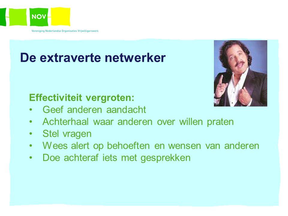 De extraverte netwerker Effectiviteit vergroten: Geef anderen aandacht Achterhaal waar anderen over willen praten Stel vragen Wees alert op behoeften