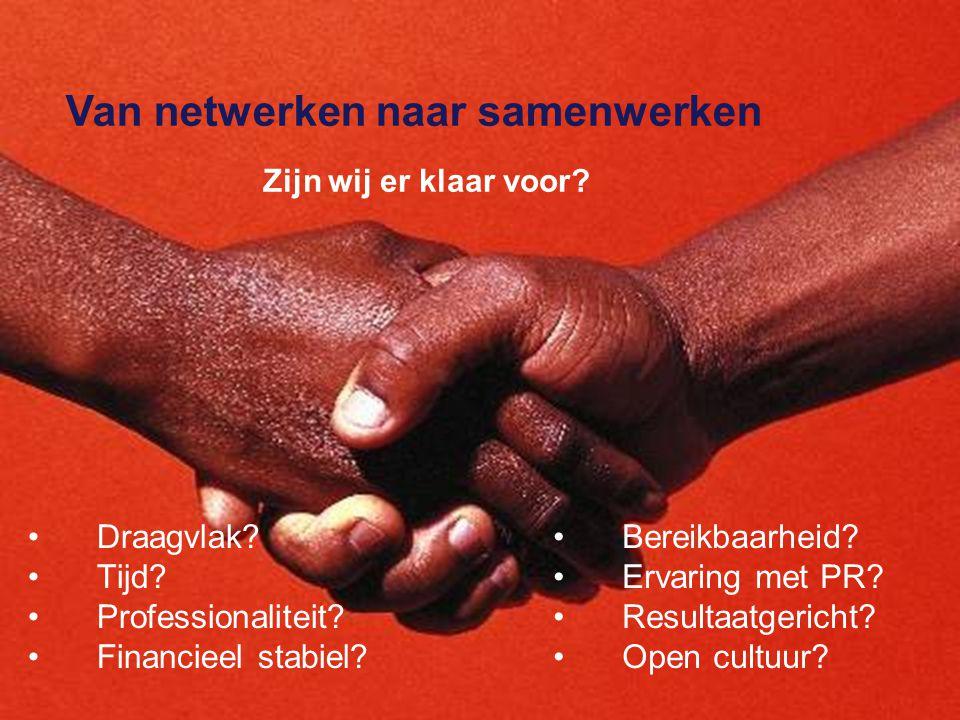 Van netwerken naar samenwerken Bereikbaarheid? Ervaring met PR? Resultaatgericht? Open cultuur? Draagvlak? Tijd? Professionaliteit? Financieel stabiel