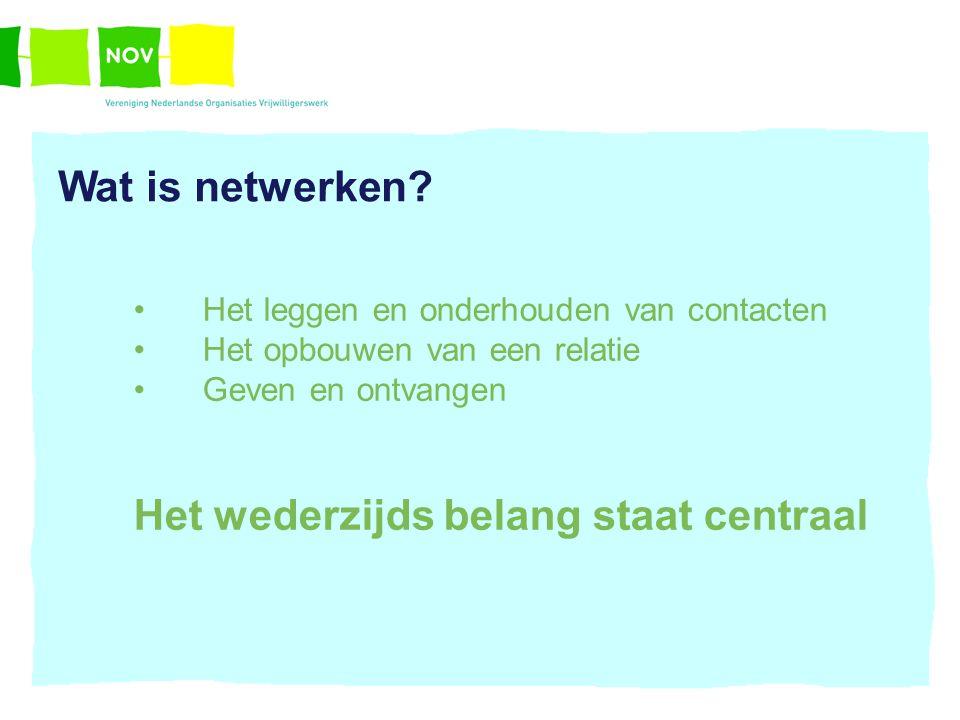 Wat is netwerken? Het leggen en onderhouden van contacten Het opbouwen van een relatie Geven en ontvangen Het wederzijds belang staat centraal
