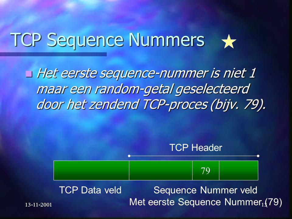 13-11-200113 TCP Sequence Nummers Het eerste sequence-nummer is niet 1 maar een random-getal geselecteerd door het zendend TCP-proces (bijv. 79). Het